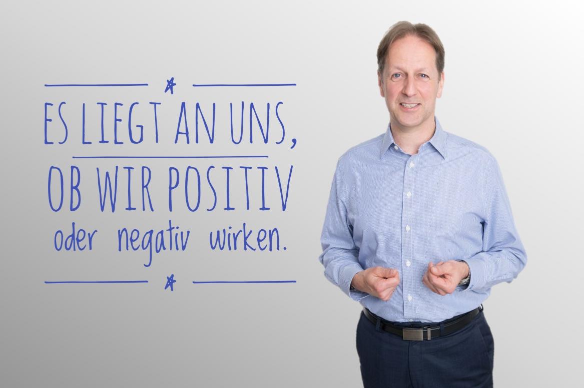 Es liegt an uns, ob wir positiv oder negativ wirken.